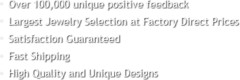 Over 100,000 unique positive feedback, Largest jewelry selection at factory direct prices
